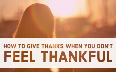 Devotionals | Gratitude | How To Give Thanks When You Don't Feel Like It