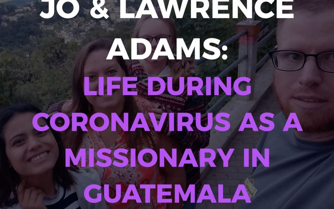 Life During Coronavirus As A Missionary In Guatemala | Empowering Hope Podcast
